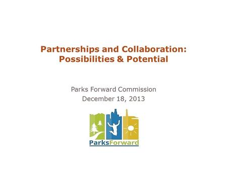 Partnerships and Collaboration: Possibilities & Potential Parks Forward Commission December 18, 2013.