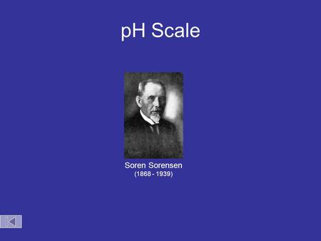 pH Scale Soren Sorensen (1868 - 1939) pH Scale Acid Base 0 7 14 Zumdahl, Zumdahl, DeCoste, World of Chemistry  2002, page 515 [H + ] pH 10 -14 14 10.
