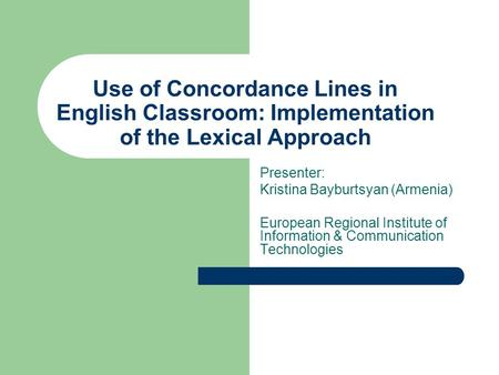 Use of Concordance Lines in English Classroom: Implementation of the Lexical Approach Presenter: Kristina Bayburtsyan (Armenia) European Regional Institute.
