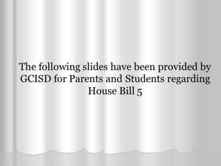 The following slides have been provided by GCISD for Parents and Students regarding House Bill 5.
