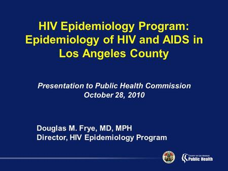 HIV Epidemiology Program: Epidemiology of HIV and AIDS in Los Angeles County Presentation to Public Health Commission October 28, 2010 Douglas M. Frye,