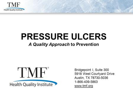 PRESSURE ULCERS A Quality Approach to Prevention Bridgepoint I, Suite 300 5918 West Courtyard Drive Austin, TX 78730-5036 1-866-439-5863 www.tmf.org PRESSURE.