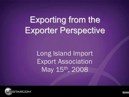 1 Exporting from the Exporter Perspective Long Island Import Export Association May 15 th, 2008.