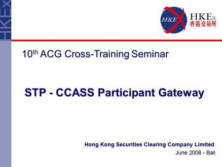 Hong Kong Securities Clearing Company Limited June 2008 - Bali 10 th ACG Cross-Training Seminar STP - CCASS Participant Gateway.