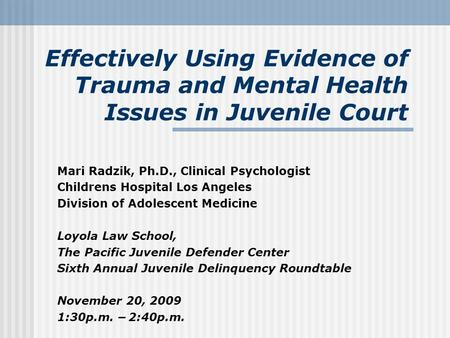 Effectively Using Evidence of Trauma and Mental Health Issues in Juvenile Court Mari Radzik, Ph.D., Clinical Psychologist Childrens Hospital Los Angeles.