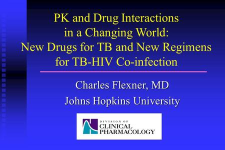 PK and Drug Interactions in a Changing World: New Drugs for TB and New Regimens for TB-HIV Co-infection Charles Flexner, MD Johns Hopkins University.