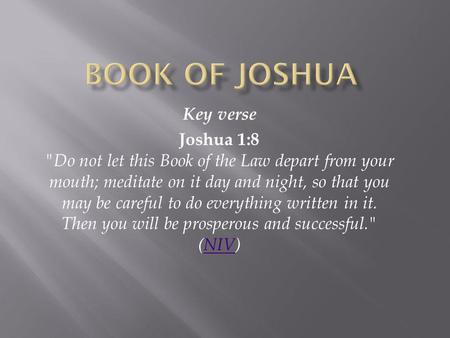 Key verse Joshua 1:8 Do not let this Book of the Law depart from your mouth; meditate on it day and night, so that you may be careful to do everything.