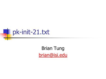 Pk-init-21.txt Brian Tung Issues Believed Closed 499 (007): Refs1510bis  Clarifications 513 (021): Context tag inconsistency in TrustedCAs.