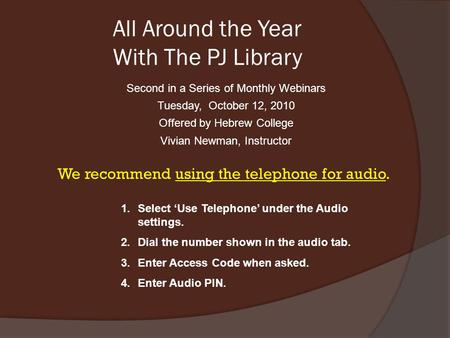 All Around the Year With The PJ Library Second in a Series of Monthly Webinars Tuesday, October 12, 2010 Offered by Hebrew College Vivian Newman, Instructor.