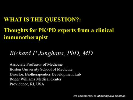 WHAT IS THE QUESTION?: Thoughts for PK/PD experts from a clinical immunotherapist Richard P Junghans, PhD, MD Associate Professor of Medicine Boston University.