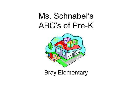 Ms. Schnabel's ABC's of Pre-K Bray Elementary. Welcome to Ms. Schnabel's Class Pre-K is a time of new beginnings, of making friends, and of learning lots.