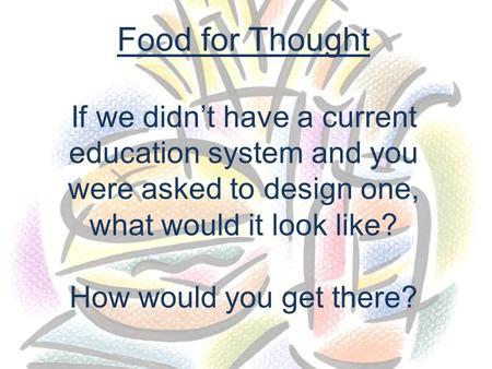 Food for Thought If we didn't have a current education system and you were asked to design one, what would it look like? How would you get there?