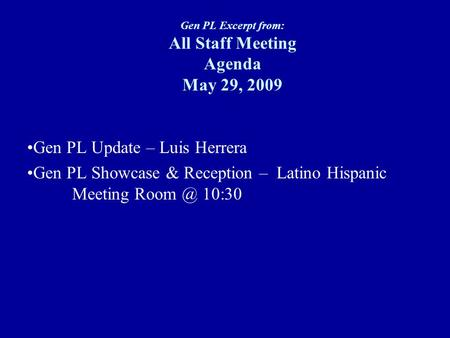 Gen PL Excerpt from: All Staff Meeting Agenda May 29, 2009 Gen PL Update – Luis Herrera Gen PL Showcase & Reception – Latino Hispanic Meeting 10:30.