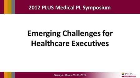 Chicago - March 29-30, 2012 2012 PLUS Medical PL Symposium Emerging Challenges for Healthcare Executives.