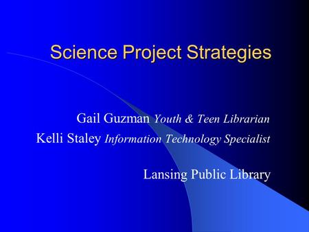 Science Project Strategies Gail Guzman Youth & Teen Librarian Kelli Staley Information Technology Specialist Lansing Public Library.