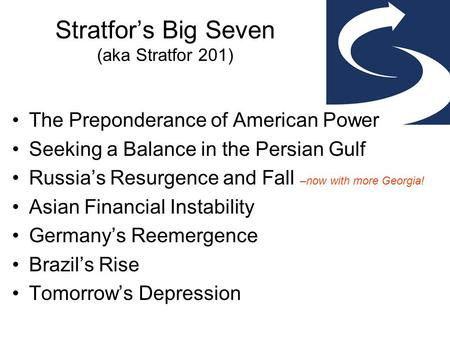Stratfor's Big Seven (aka Stratfor 201) The Preponderance of American Power Seeking a Balance in the Persian Gulf Russia's Resurgence and Fall –now with.
