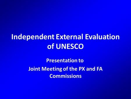 Independent External Evaluation of UNESCO Presentation to Joint Meeting of the PX and FA Commissions.