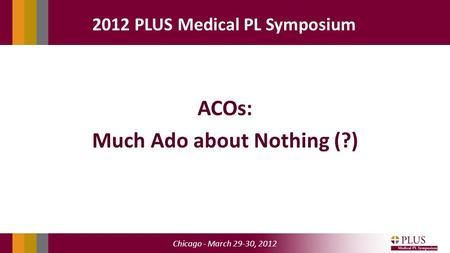 Chicago - March 29-30, 2012 2012 PLUS Medical PL Symposium ACOs: Much Ado about Nothing (?)