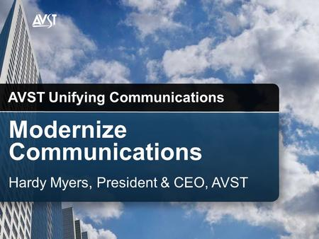 Modernize Communications AVST Unifying Communications Hardy Myers, President & CEO, AVST.