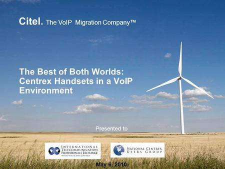 Citel. The VoIP Migration Company™ The Best of Both Worlds: Centrex Handsets in a VoIP Environment Presented to May 6, 2010.