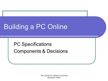 The Center for Distance Learning Research TAMU Building a PC Online PC Specifications Components & Decisions.