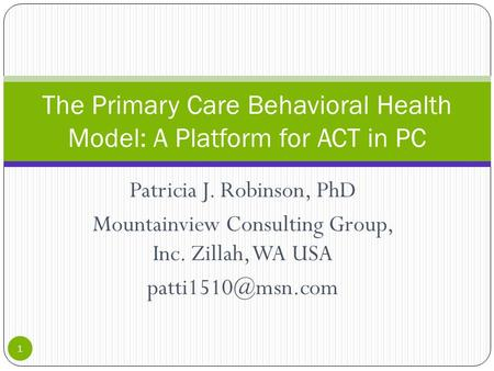 Patricia J. Robinson, PhD Mountainview Consulting Group, Inc. Zillah, WA USA The Primary Care Behavioral Health Model: A Platform for.