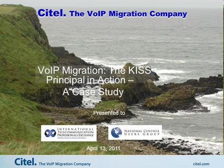 Citel. The VoIP Migration Company VoIP Migration: The KISS Principal in Action – A Case Study Presented to April 13, 2011.