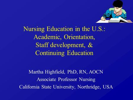 Nursing Education in the U.S.: Academic, Orientation, Staff development, & Continuing Education Martha Highfield, PhD, RN, AOCN Associate Professor Nursing.
