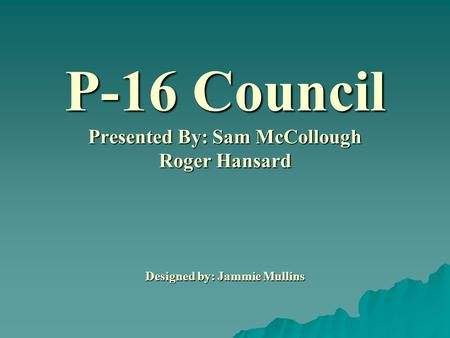 P-16 Council Presented By: Sam McCollough Roger Hansard Designed by: Jammie Mullins.