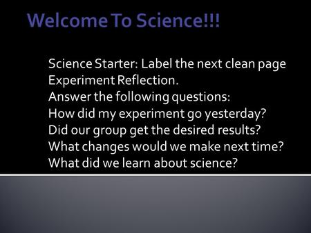 Science Starter: Label the next clean page Experiment Reflection. Answer the following questions: How did my experiment go yesterday? Did our group get.