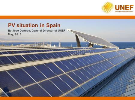 PV situation in Spain By José Donoso, General Director of UNEF May, 2013.