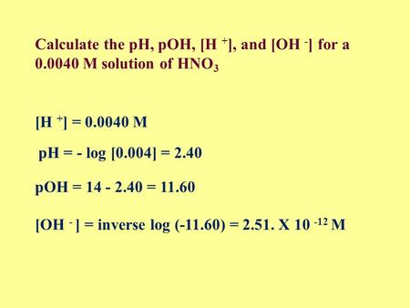 Calculate the pH, pOH, [H + ], and [OH - ] for a 0.0040 M solution of HNO 3 [H + ] = 0.0040 M pH = - log [0.004] = 2.40 pOH = 14 - 2.40 = 11.60 [OH -