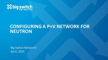 CONFIGURING A P+V NETWORK FOR NEUTRON Big Switch Networks April, 2014.