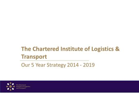 The Chartered Institute of Logistics & Transport Our 5 Year Strategy 2014 - 2019.