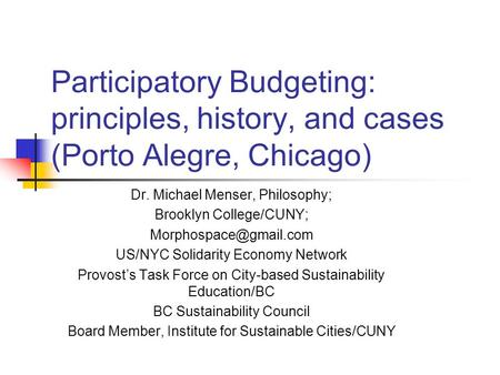 Participatory Budgeting: principles, history, and cases (Porto Alegre, Chicago) Dr. Michael Menser, Philosophy; Brooklyn College/CUNY;