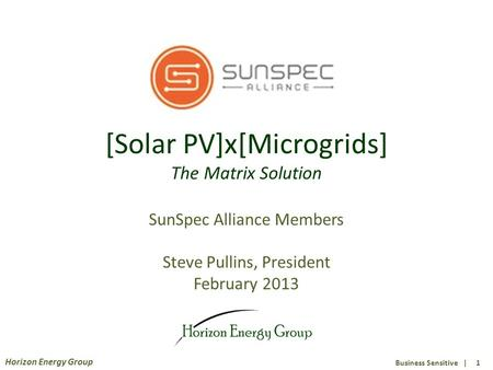 Business Sensitive | 1 Horizon Energy Group [Solar PV]x[Microgrids] The Matrix Solution SunSpec Alliance Members Steve Pullins, President February 2013.