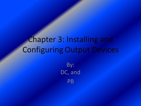Chapter 3: Installing and Configuring Output Devices By: DC, and PB.