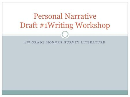 7 TH GRADE HONORS SURVEY LITERATURE Personal Narrative Draft #1Writing Workshop.