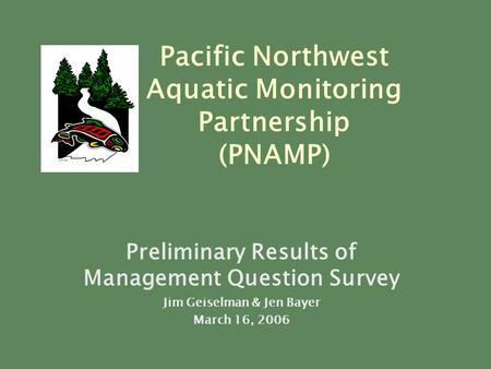 Preliminary Results of Management Question Survey Jim Geiselman & Jen Bayer March 16, 2006 Pacific Northwest Aquatic Monitoring Partnership (PNAMP)