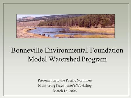 Bonneville Environmental Foundation Model Watershed Program Presentation to the Pacific Northwest Monitoring Practitioner's Workshop March 16, 2006.