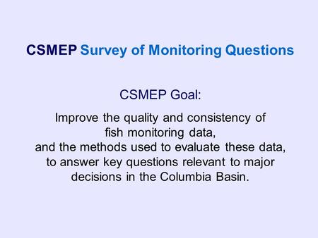 CSMEP Goal: Improve the quality and consistency of fish monitoring data, and the methods used to evaluate these data, to answer key questions relevant.