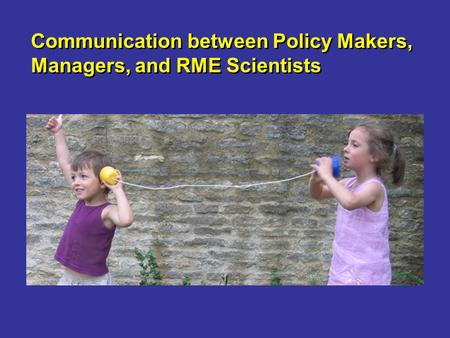 Communication between Policy Makers, Managers, and RME Scientists.