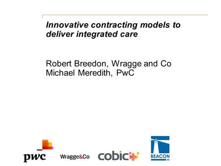 Innovative contracting models to deliver integrated care Robert Breedon, Wragge and Co Michael Meredith, PwC.