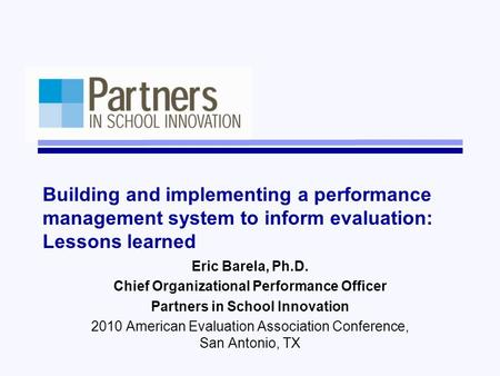 Building and implementing a performance management system to inform evaluation: Lessons learned Eric Barela, Ph.D. Chief Organizational Performance Officer.