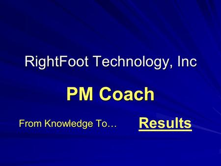 RightFoot Technology, Inc From Knowledge To… PM Coach Results.