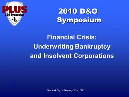 2010 D&O Symposium Symposium New York City ~ February 3 & 4, 2010 Financial Crisis: Underwriting Bankruptcy and Insolvent Corporations.