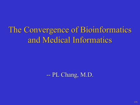 CPL The Convergence of Bioinformatics and Medical Informatics -- PL Chang, M.D.