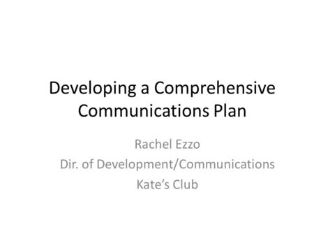 Developing a Comprehensive Communications Plan Rachel Ezzo Dir. of Development/Communications Kate's Club.