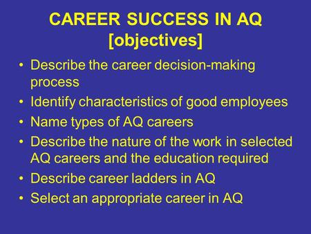 CAREER SUCCESS IN AQ [objectives] Describe the career decision-making process Identify characteristics of good employees Name types of AQ careers Describe.