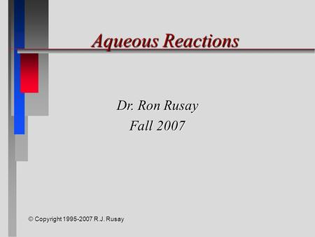 © Copyright 1995-2007 R.J. Rusay Aqueous Reactions Dr. Ron Rusay Fall 2007.